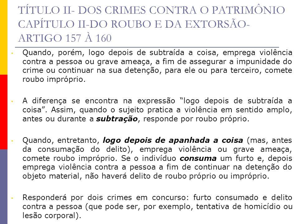 TÍTULO II- DOS CRIMES CONTRA O PATRIMÔNIO CAPÍTULO II-DO ROUBO E DA EXTORSÃO- ARTIGO 157 À 160 Quando, porém, logo depois de subtraída a coisa, empreg