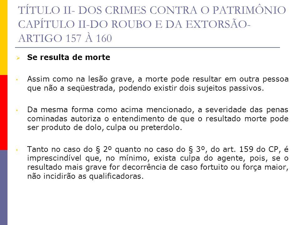 TÍTULO II- DOS CRIMES CONTRA O PATRIMÔNIO CAPÍTULO II-DO ROUBO E DA EXTORSÃO- ARTIGO 157 À 160 Se resulta de morte Assim como na lesão grave, a morte