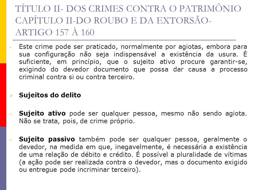 TÍTULO II- DOS CRIMES CONTRA O PATRIMÔNIO CAPÍTULO II-DO ROUBO E DA EXTORSÃO- ARTIGO 157 À 160 Este crime pode ser praticado, normalmente por agiotas,