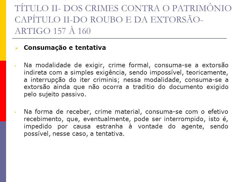 TÍTULO II- DOS CRIMES CONTRA O PATRIMÔNIO CAPÍTULO II-DO ROUBO E DA EXTORSÃO- ARTIGO 157 À 160 Consumação e tentativa Na modalidade de exigir, crime f