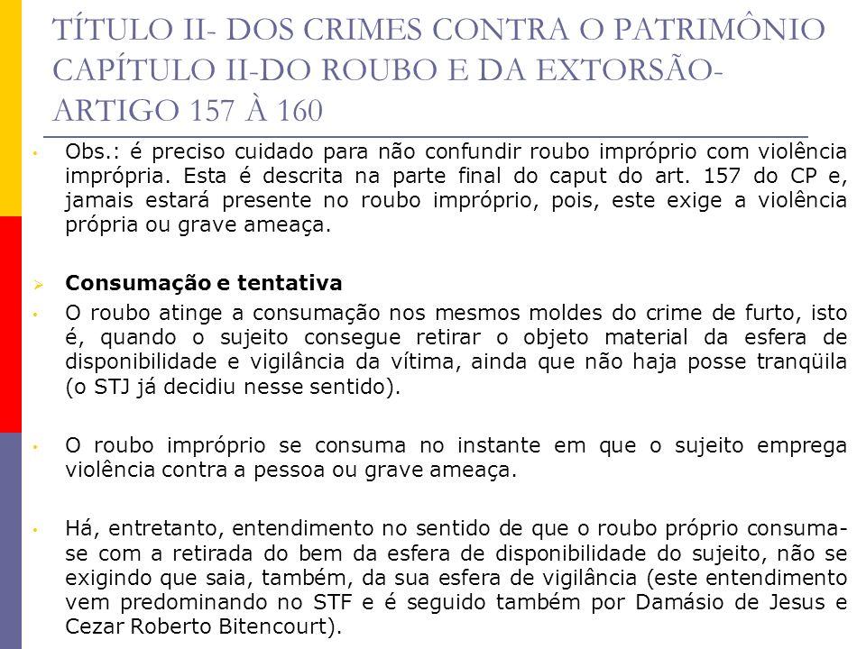 TÍTULO II- DOS CRIMES CONTRA O PATRIMÔNIO CAPÍTULO II-DO ROUBO E DA EXTORSÃO- ARTIGO 157 À 160 Obs.: é preciso cuidado para não confundir roubo impróp
