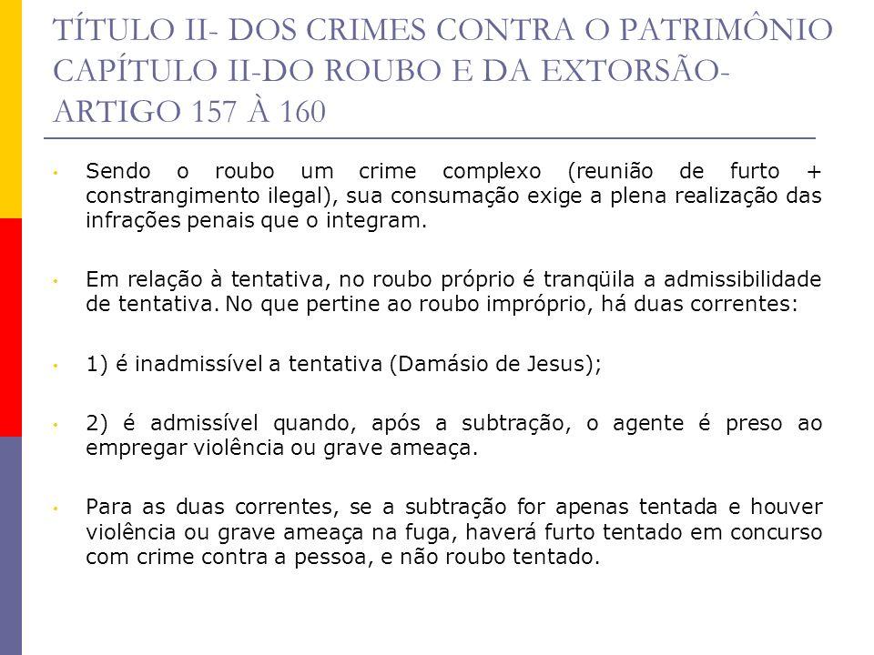 TÍTULO II- DOS CRIMES CONTRA O PATRIMÔNIO CAPÍTULO II-DO ROUBO E DA EXTORSÃO- ARTIGO 157 À 160 Sendo o roubo um crime complexo (reunião de furto + con