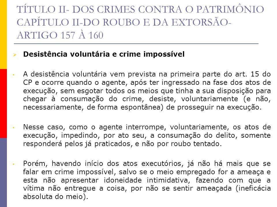 TÍTULO II- DOS CRIMES CONTRA O PATRIMÔNIO CAPÍTULO II-DO ROUBO E DA EXTORSÃO- ARTIGO 157 À 160 Desistência voluntária e crime impossível A desistência