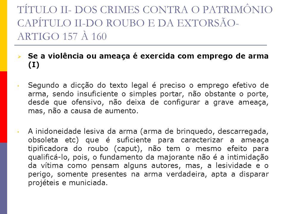 TÍTULO II- DOS CRIMES CONTRA O PATRIMÔNIO CAPÍTULO II-DO ROUBO E DA EXTORSÃO- ARTIGO 157 À 160 Se a violência ou ameaça é exercida com emprego de arma
