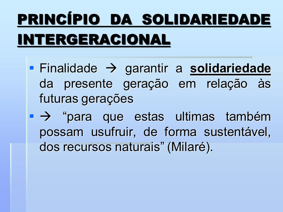 PRINCÍPIO DA SOLIDARIEDADE INTERGERACIONAL Finalidade garantir a solidariedade da presente geração em relação às futuras gerações Finalidade garantir