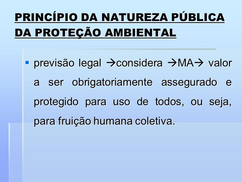 PRINCÍPIO DA NATUREZA PÚBLICA DA PROTEÇÃO AMBIENTAL previsão legal considera MA valor a ser obrigatoriamente assegurado e protegido para uso de todos,