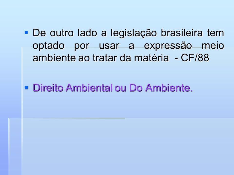 De outro lado a legislação brasileira tem optado por usar a expressão meio ambiente ao tratar da matéria - CF/88 De outro lado a legislação brasileira