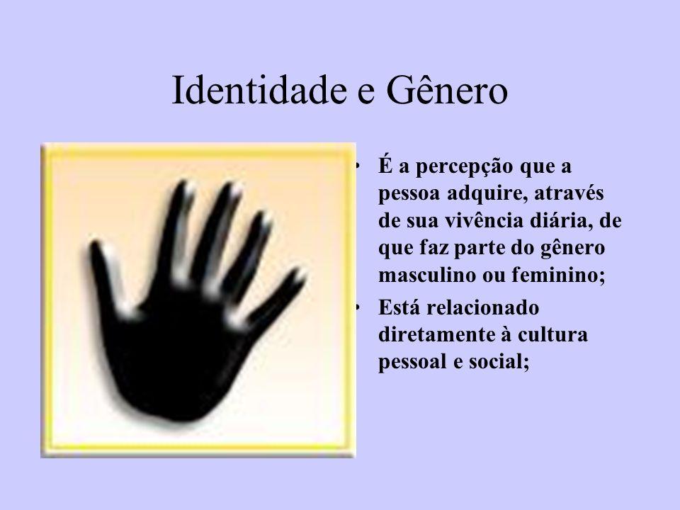 Identidade e Gênero É a percepção que a pessoa adquire, através de sua vivência diária, de que faz parte do gênero masculino ou feminino; Está relacio