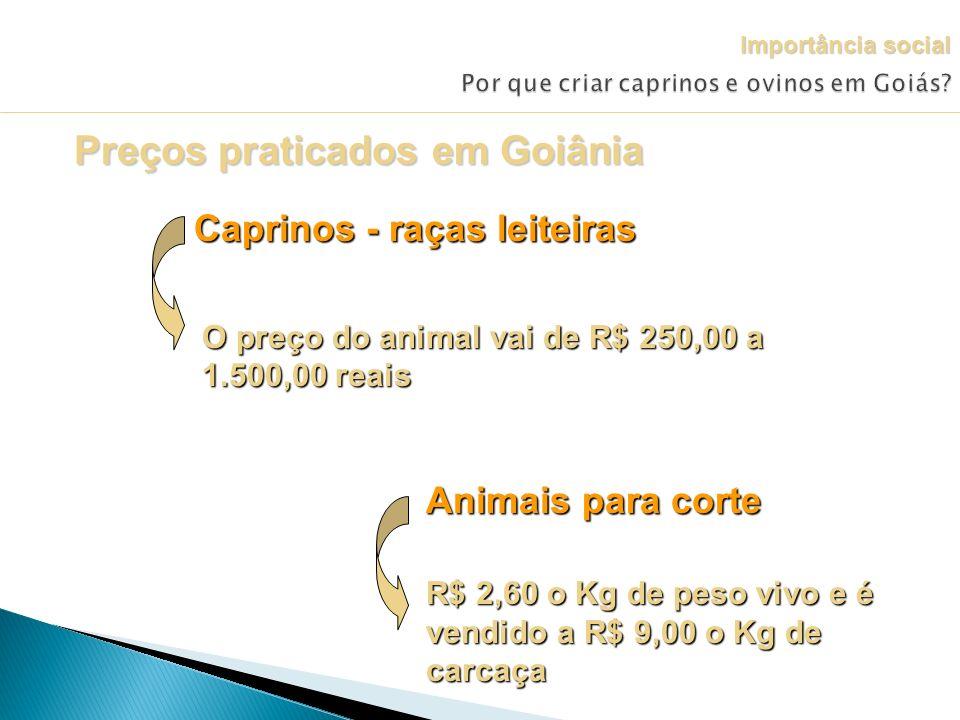 Preços praticados em Goiânia Caprinos - raças leiteiras O preço do animal vai de R$ 250,00 a 1.500,00 reais Animais para corte R$ 2,60 o Kg de peso vi