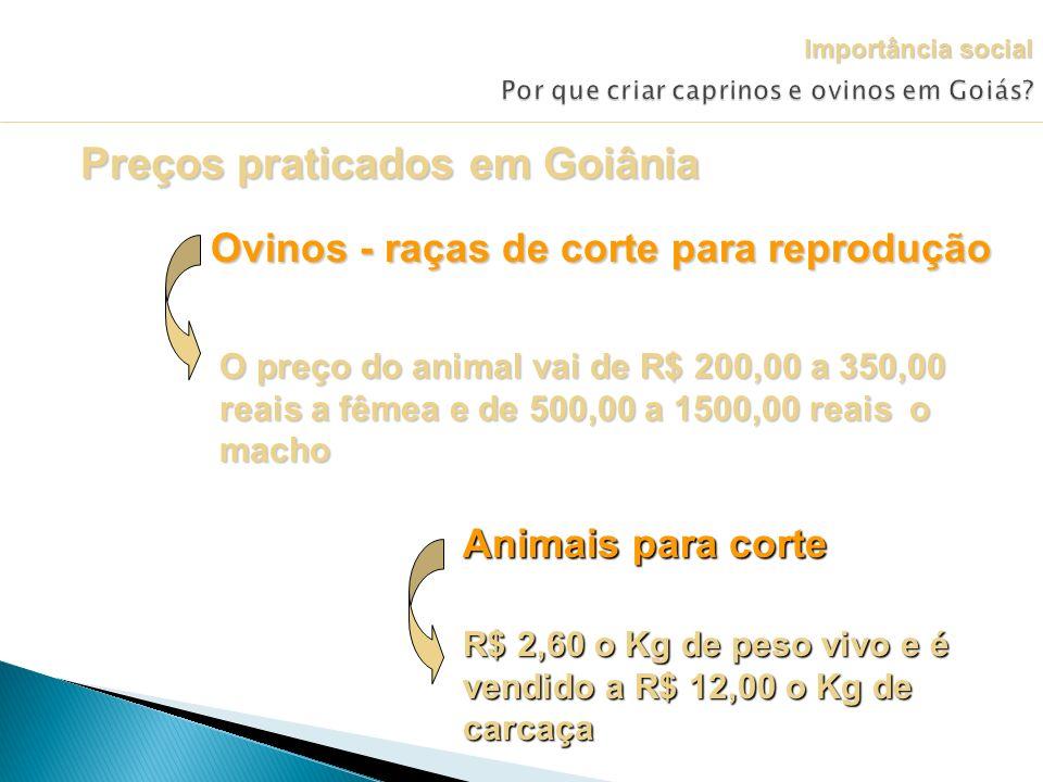 Preços praticados em Goiânia Ovinos - raças de corte para reprodução O preço do animal vai de R$ 200,00 a 350,00 reais a fêmea e de 500,00 a 1500,00 r
