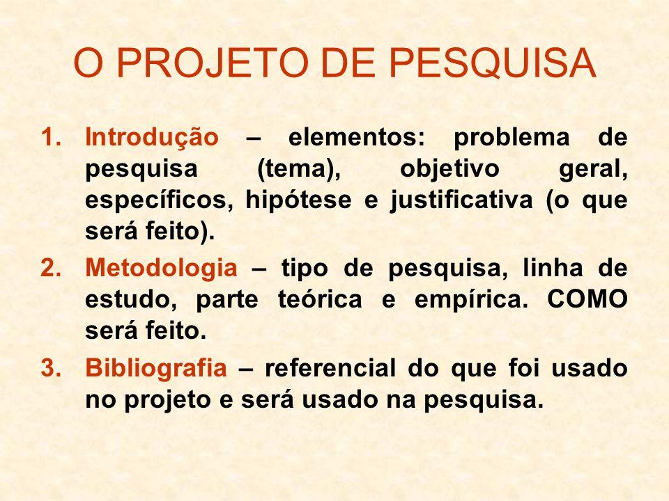 O PROJETO DE PESQUISA 1.Introdução – elementos: problema de pesquisa (tema), objetivo geral, específicos, hipótese e justificativa (o que será feito).