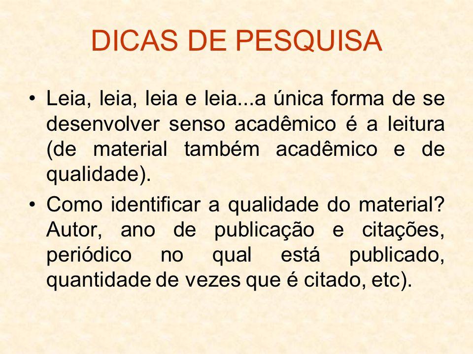 DICAS DE PESQUISA Leia, leia, leia e leia...a única forma de se desenvolver senso acadêmico é a leitura (de material também acadêmico e de qualidade).