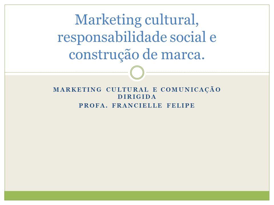MARKETING CULTURAL E COMUNICAÇÃO DIRIGIDA PROFA. FRANCIELLE FELIPE Marketing cultural, responsabilidade social e construção de marca.
