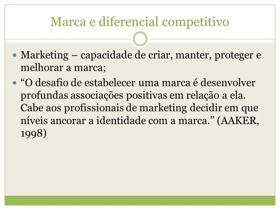 Marca e diferencial competitivo Marketing – capacidade de criar, manter, proteger e melhorar a marca; O desafio de estabelecer uma marca é desenvolver