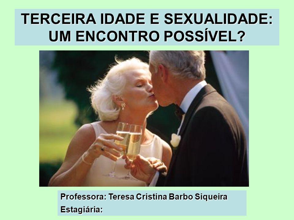 TERCEIRA IDADE E SEXUALIDADE: UM ENCONTRO POSSÍVEL? Professora: Teresa Cristina Barbo Siqueira Estagiária: