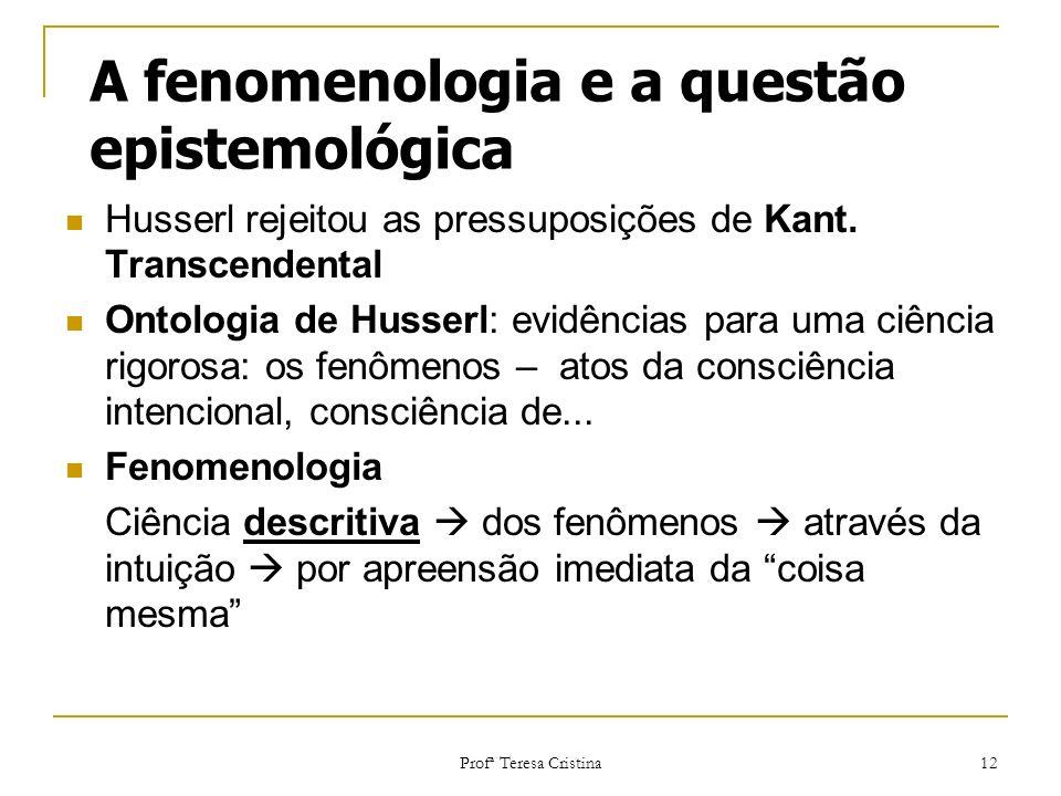Profª Teresa Cristina 12 A fenomenologia e a questão epistemológica Husserl rejeitou as pressuposições de Kant. Transcendental Ontologia de Husserl: e