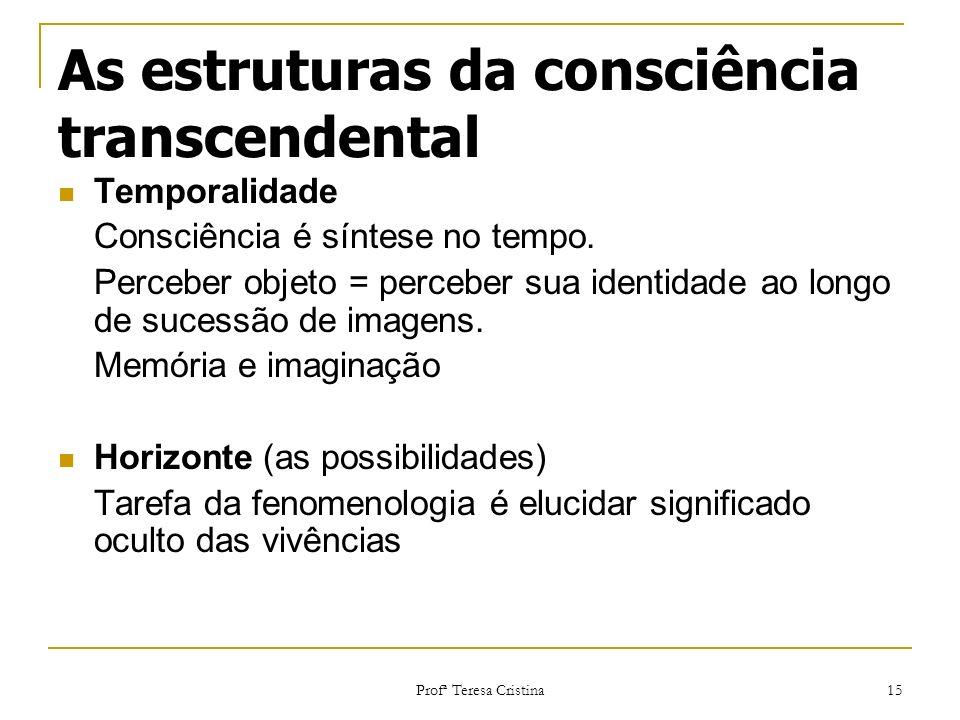 Profª Teresa Cristina 15 As estruturas da consciência transcendental Temporalidade Consciência é síntese no tempo. Perceber objeto = perceber sua iden