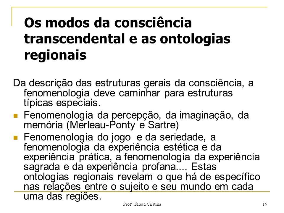 Profª Teresa Cristina 16 Os modos da consciência transcendental e as ontologias regionais Da descrição das estruturas gerais da consciência, a fenomen
