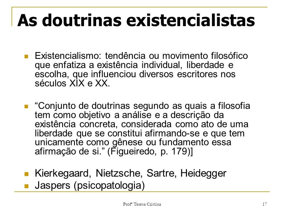 Profª Teresa Cristina 17 As doutrinas existencialistas Existencialismo: tendência ou movimento filosófico que enfatiza a existência individual, liberd