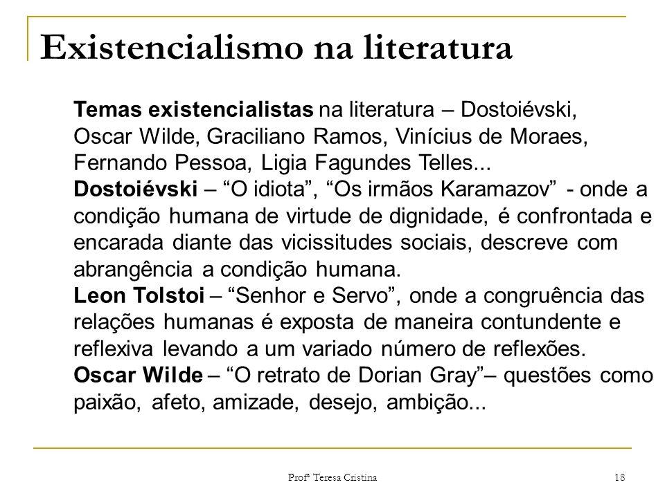 Profª Teresa Cristina 18 Existencialismo na literatura Temas existencialistas na literatura – Dostoiévski, Oscar Wilde, Graciliano Ramos, Vinícius de