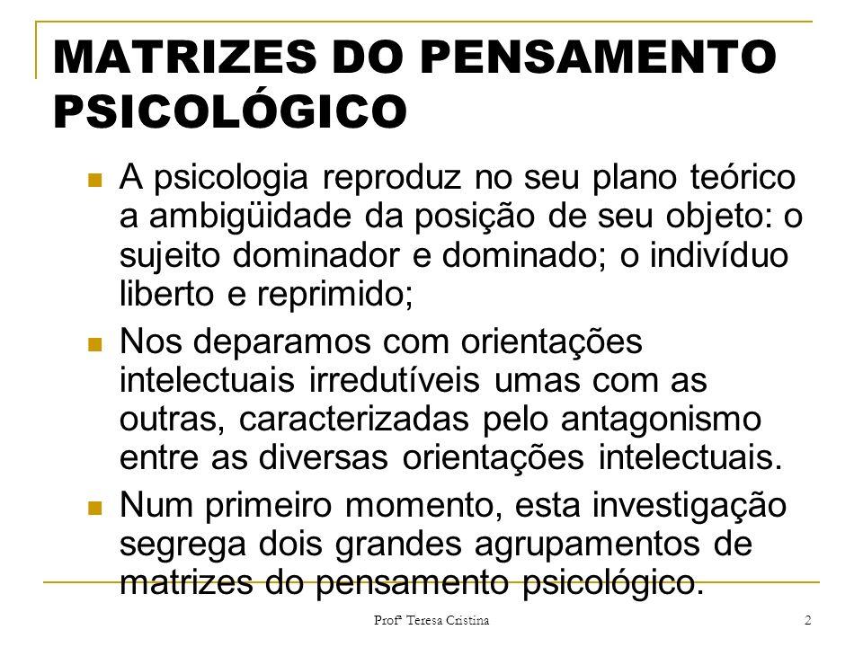 Profª Teresa Cristina 2 MATRIZES DO PENSAMENTO PSICOLÓGICO A psicologia reproduz no seu plano teórico a ambigüidade da posição de seu objeto: o sujeit