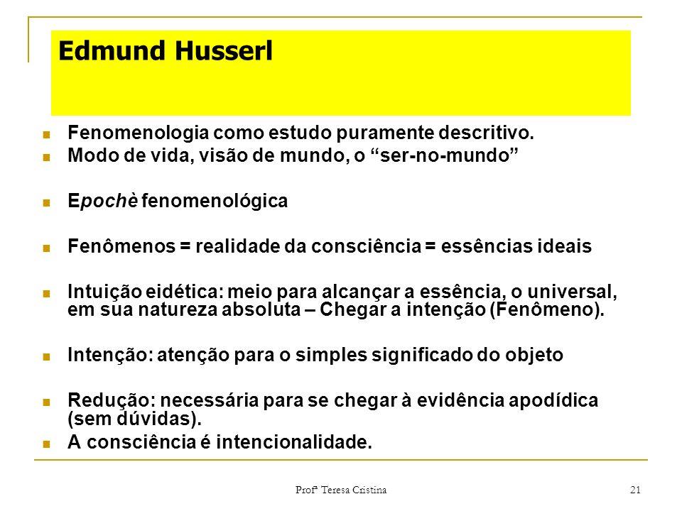Profª Teresa Cristina 21 Edmund Husserl Fenomenologia como estudo puramente descritivo. Modo de vida, visão de mundo, o ser-no-mundo Epochè fenomenoló