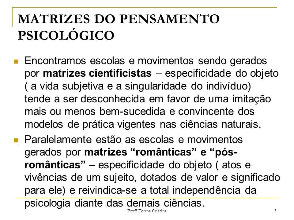 Profª Teresa Cristina 3 MATRIZES DO PENSAMENTO PSICOLÓGICO Encontramos escolas e movimentos sendo gerados por matrizes cientificistas – especificidade