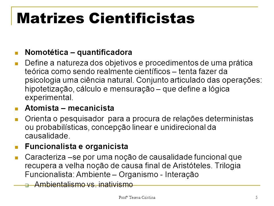 Profª Teresa Cristina 5 Matrizes Cientificistas Nomotética – quantificadora Define a natureza dos objetivos e procedimentos de uma prática teórica com