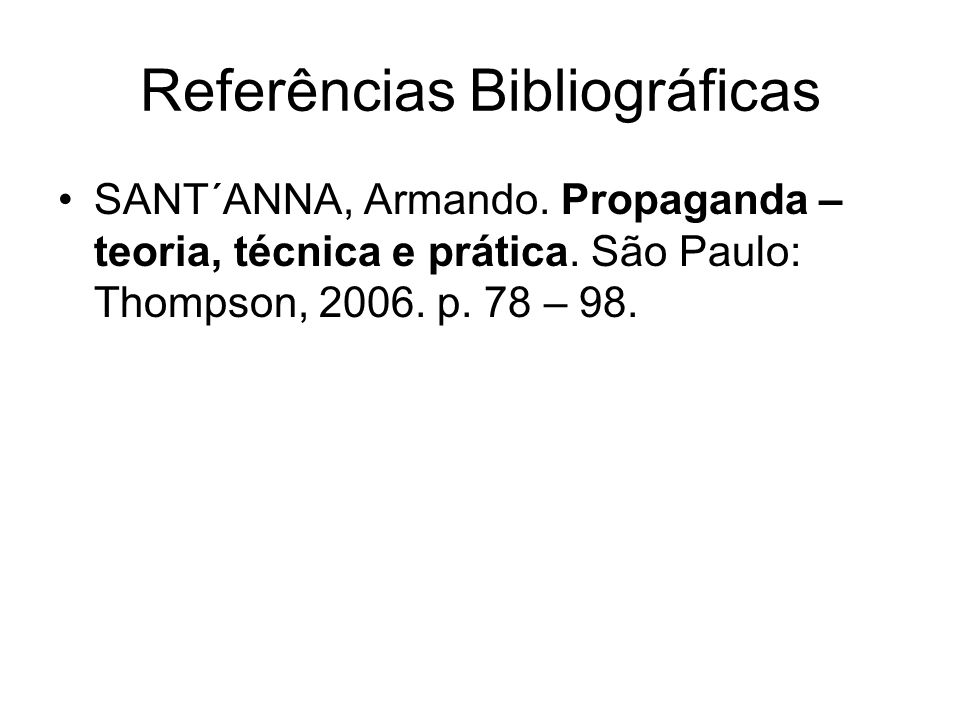 Referências Bibliográficas SANT´ANNA, Armando. Propaganda – teoria, técnica e prática. São Paulo: Thompson, 2006. p. 78 – 98.