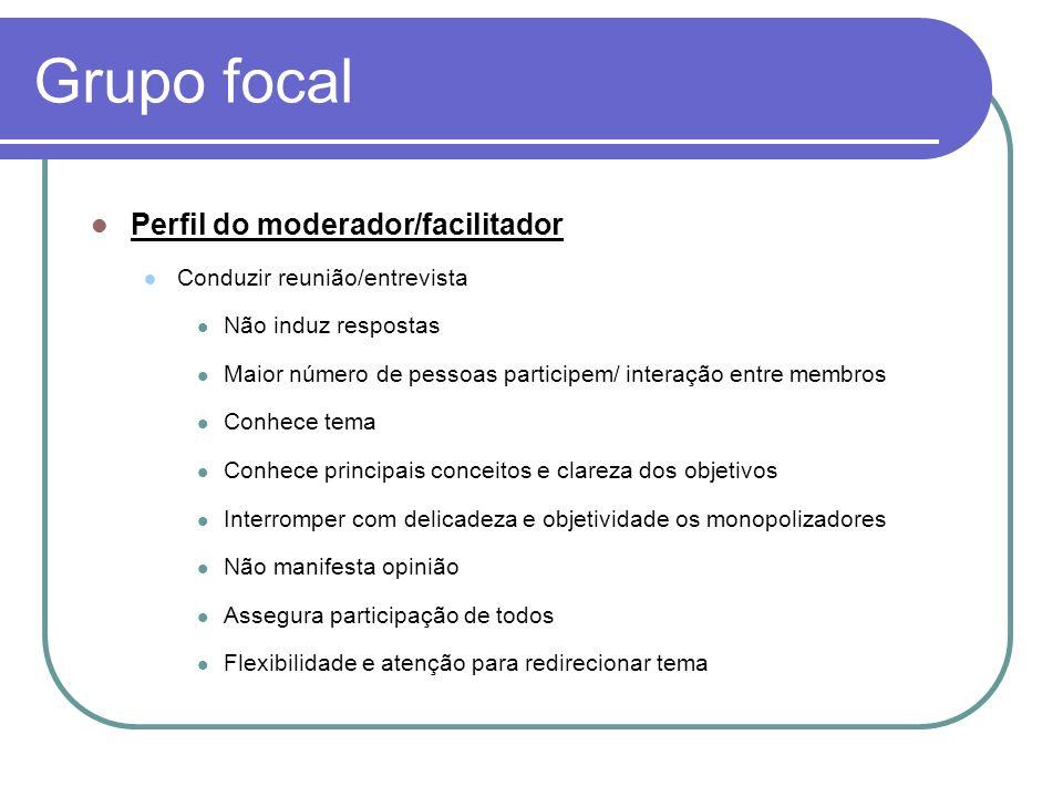 Grupo focal Perfil do moderador/facilitador Conduzir reunião/entrevista Não induz respostas Maior número de pessoas participem/ interação entre membro