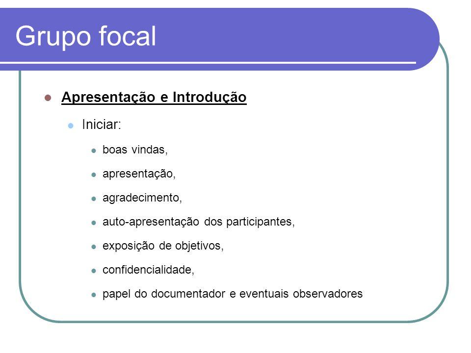 Grupo focal Apresentação e Introdução Iniciar: boas vindas, apresentação, agradecimento, auto-apresentação dos participantes, exposição de objetivos,