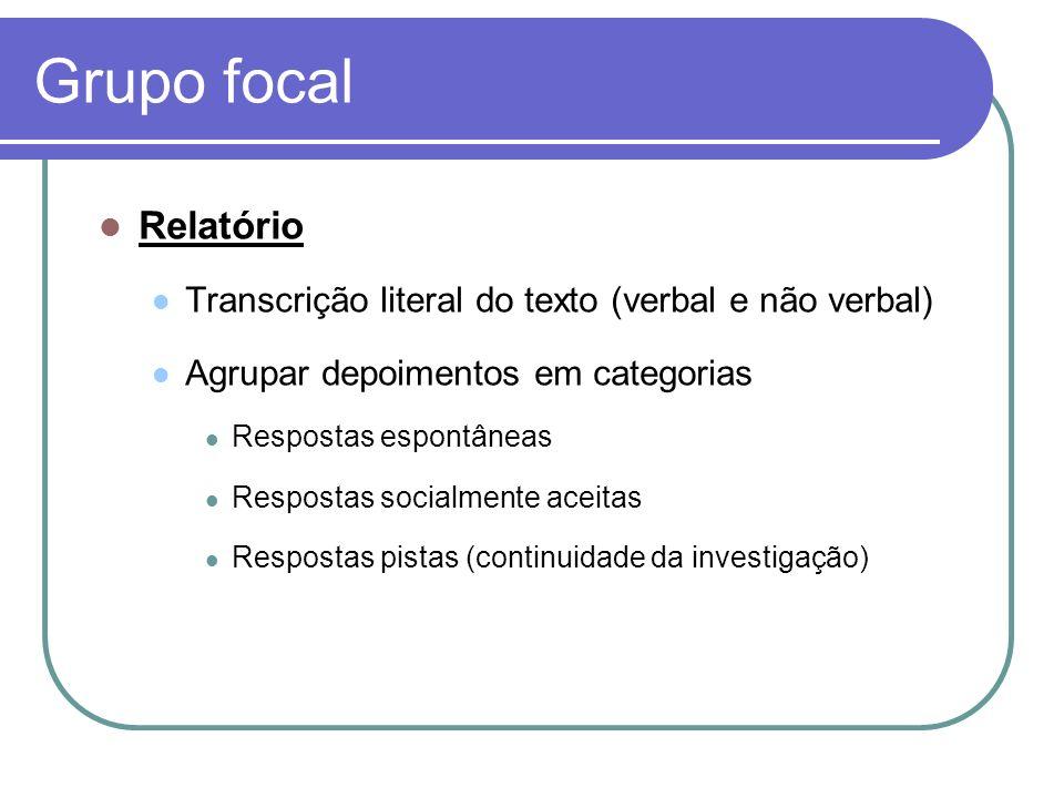 Grupo focal Relatório Transcrição literal do texto (verbal e não verbal) Agrupar depoimentos em categorias Respostas espontâneas Respostas socialmente