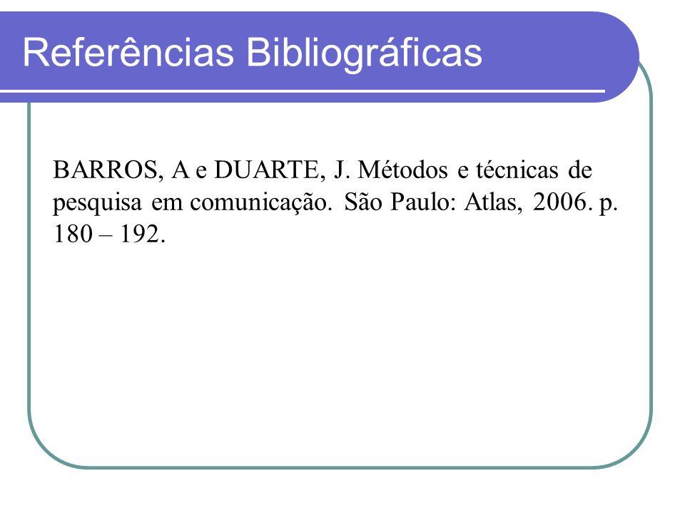 Referências Bibliográficas BARROS, A e DUARTE, J. Métodos e técnicas de pesquisa em comunicação. São Paulo: Atlas, 2006. p. 180 – 192.