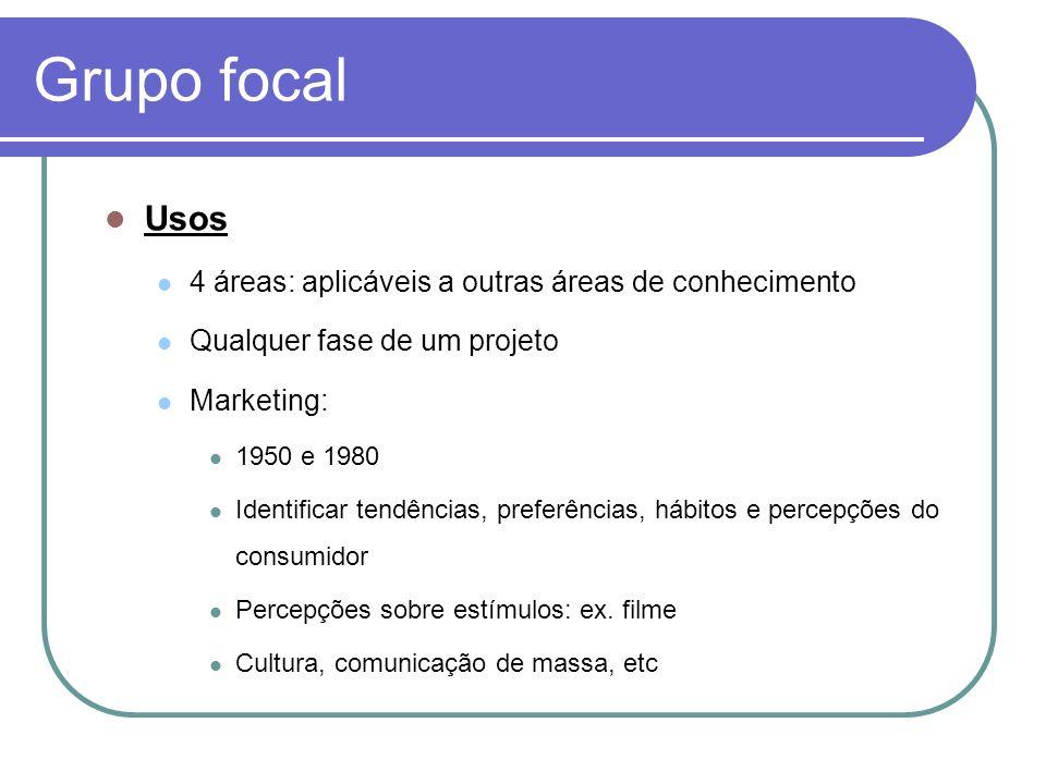 Grupo focal Usos 4 áreas: aplicáveis a outras áreas de conhecimento Qualquer fase de um projeto Marketing: 1950 e 1980 Identificar tendências, preferê