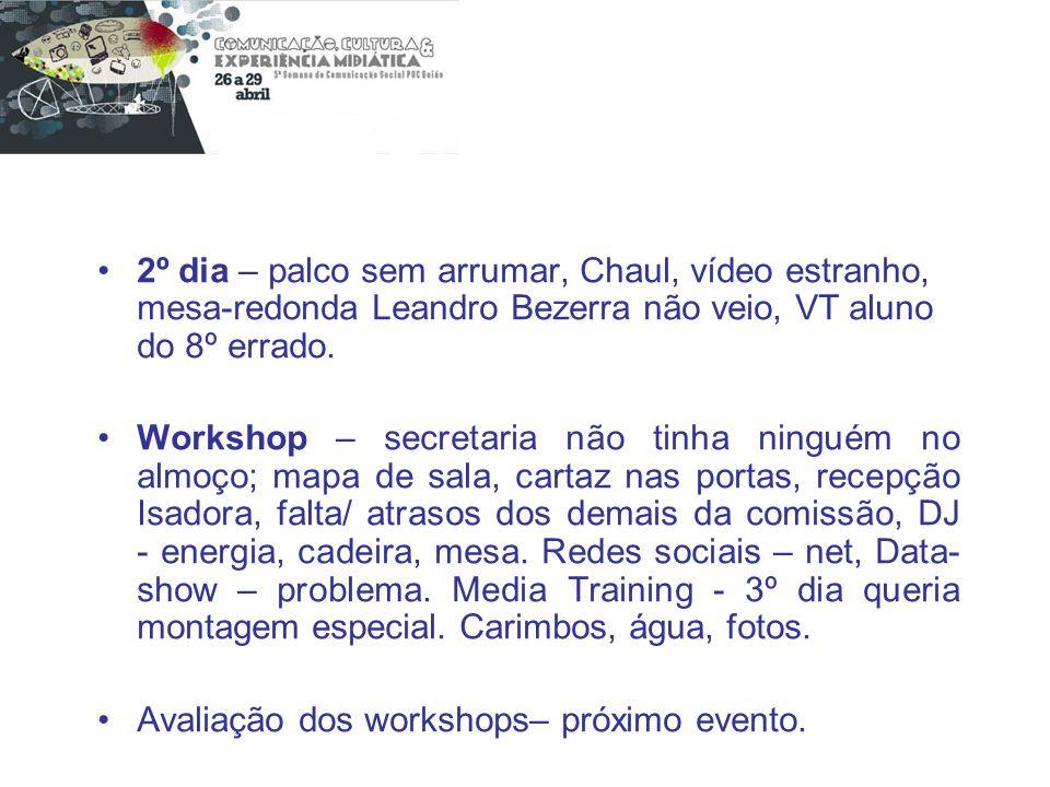 2º dia – palco sem arrumar, Chaul, vídeo estranho, mesa-redonda Leandro Bezerra não veio, VT aluno do 8º errado. Workshop – secretaria não tinha ningu