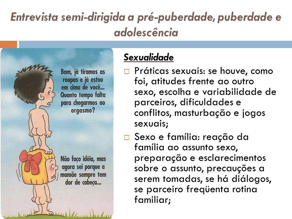 Entrevista semi-dirigida a pré-puberdade, puberdade e adolescência Sexualidade Práticas sexuais: se houve, como foi, atitudes frente ao outro sexo, es