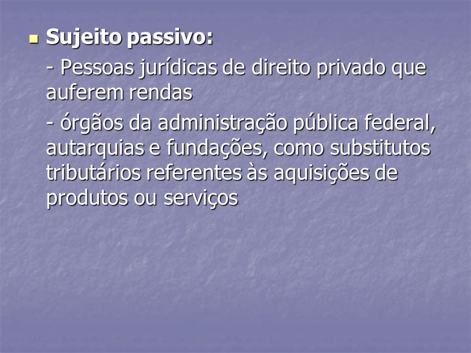 Sujeito passivo: Sujeito passivo: - Pessoas jurídicas de direito privado que auferem rendas - órgãos da administração pública federal, autarquias e fu