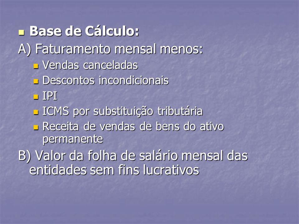 Base de Cálculo: Base de Cálculo: A) Faturamento mensal menos: Vendas canceladas Vendas canceladas Descontos incondicionais Descontos incondicionais I