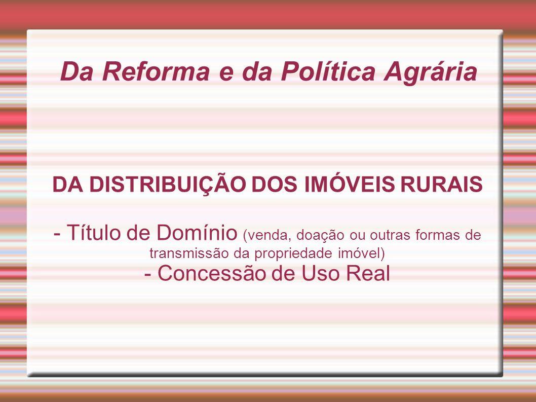 Da Reforma e da Política Agrária DA DISTRIBUIÇÃO DOS IMÓVEIS RURAIS - Título de Domínio (venda, doação ou outras formas de transmissão da propriedade