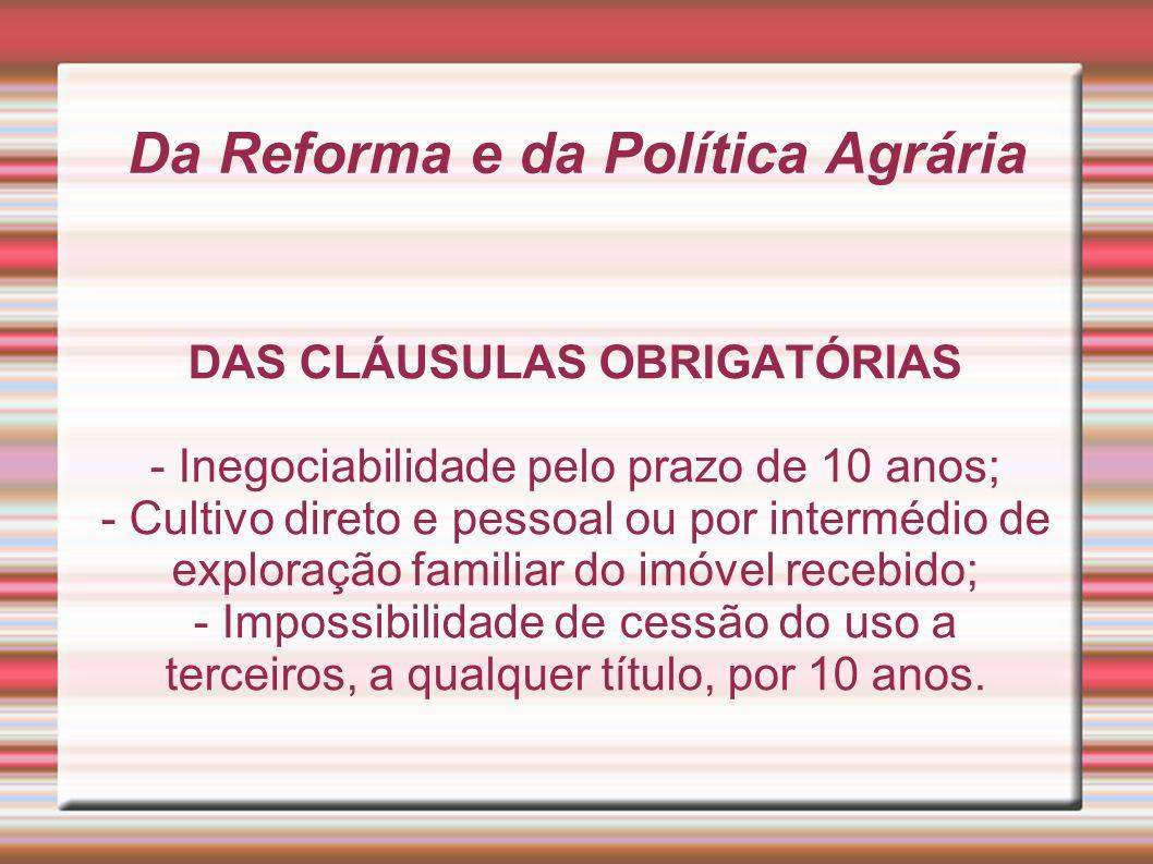 Da Reforma e da Política Agrária DAS CLÁUSULAS OBRIGATÓRIAS - Inegociabilidade pelo prazo de 10 anos; - Cultivo direto e pessoal ou por intermédio de