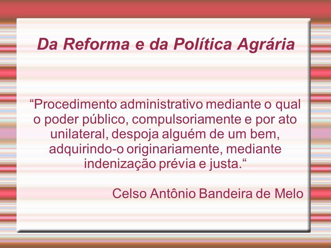 Da Reforma e da Política Agrária Procedimento administrativo mediante o qual o poder público, compulsoriamente e por ato unilateral, despoja alguém de