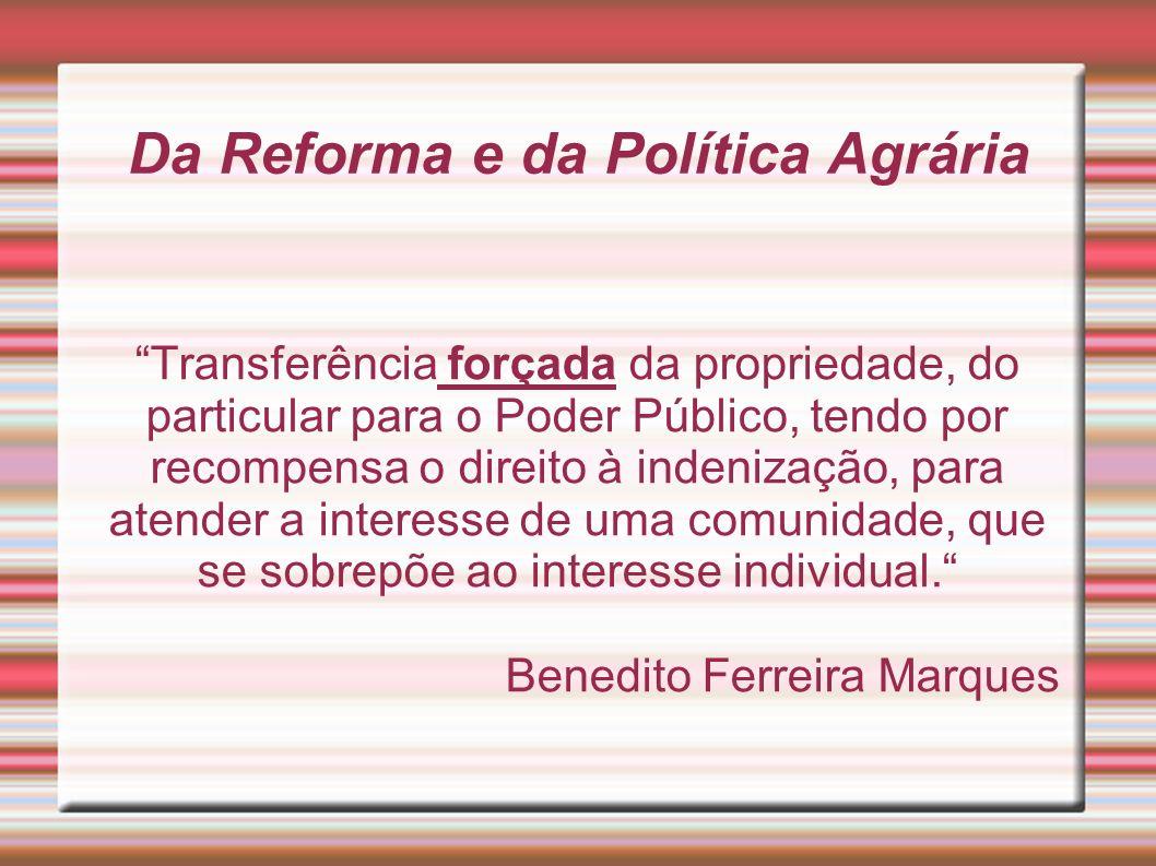 Da Reforma e da Política Agrária Transferência forçada da propriedade, do particular para o Poder Público, tendo por recompensa o direito à indenizaçã