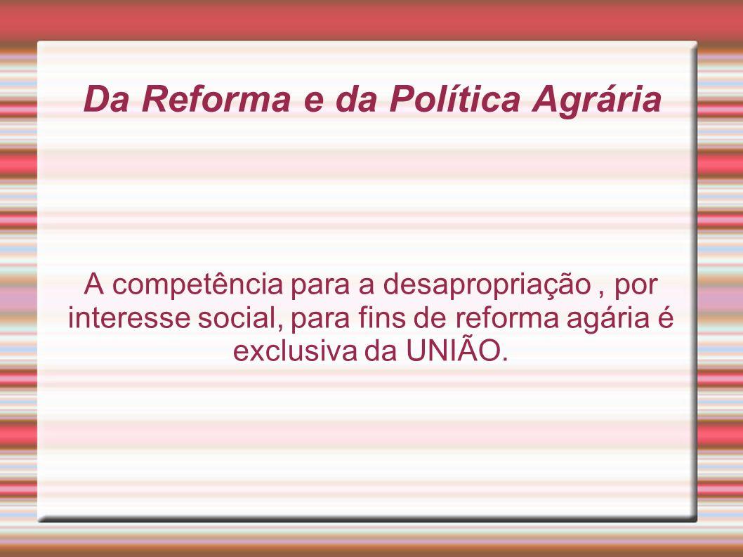 Da Reforma e da Política Agrária A competência para a desapropriação, por interesse social, para fins de reforma agária é exclusiva da UNIÃO.