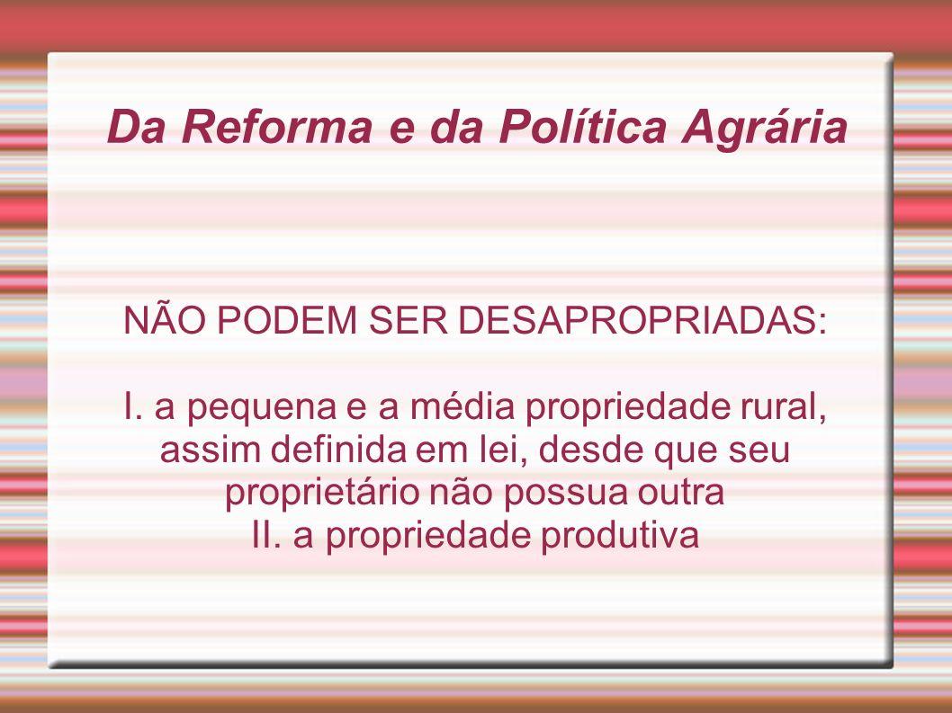 Da Reforma e da Política Agrária NÃO PODEM SER DESAPROPRIADAS: I. a pequena e a média propriedade rural, assim definida em lei, desde que seu propriet