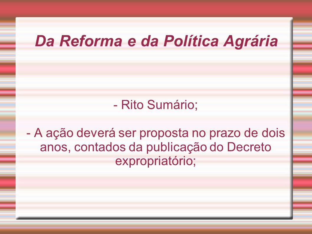 Da Reforma e da Política Agrária - Rito Sumário; - A ação deverá ser proposta no prazo de dois anos, contados da publicação do Decreto expropriatório;