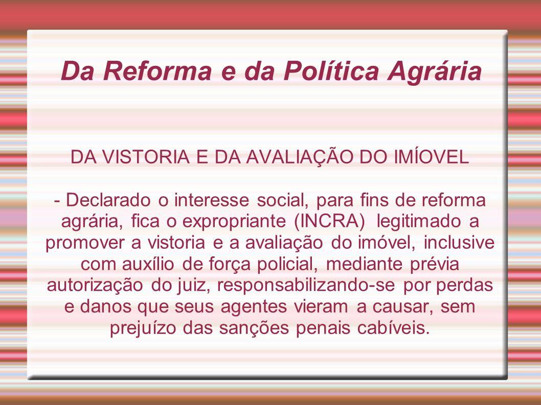 Da Reforma e da Política Agrária DA VISTORIA E DA AVALIAÇÃO DO IMÍOVEL - Declarado o interesse social, para fins de reforma agrária, fica o exproprian