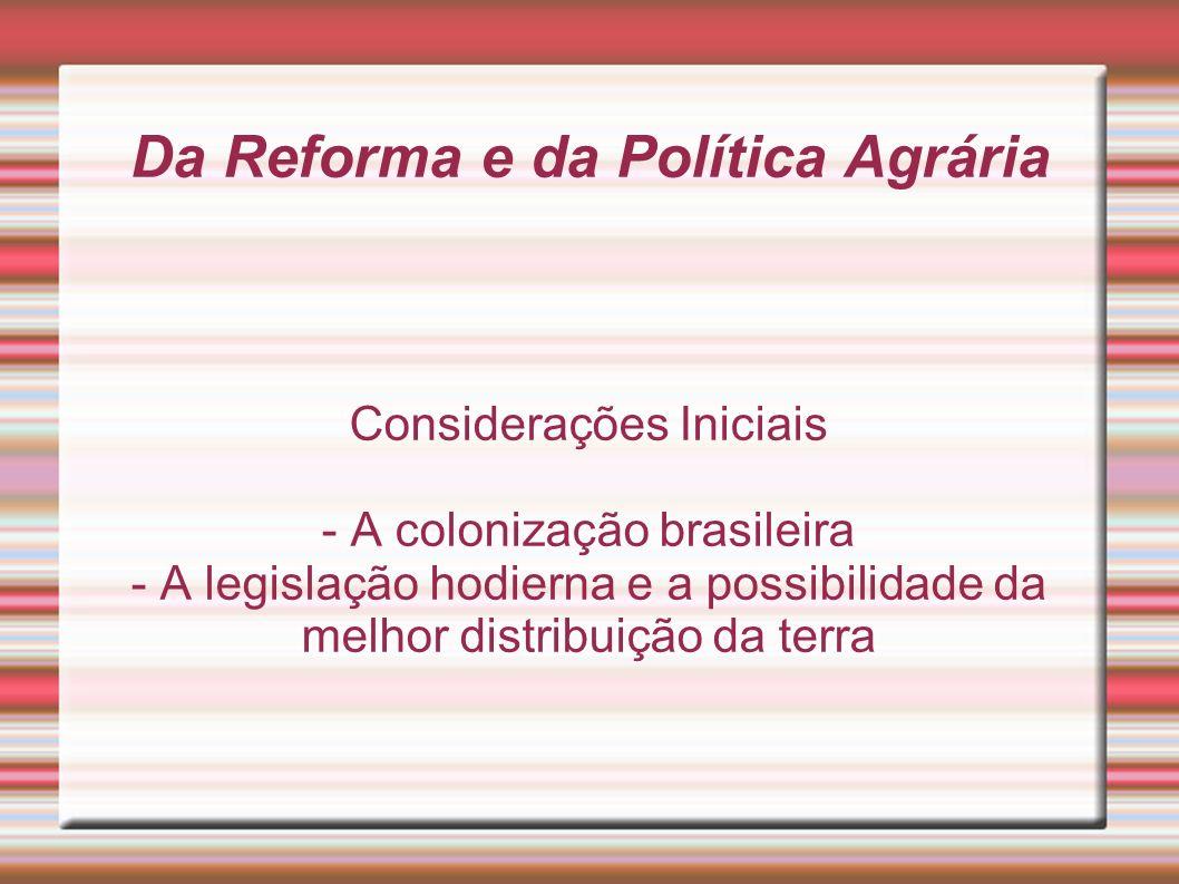 Da Reforma e da Política Agrária Considerações Iniciais - A colonização brasileira - A legislação hodierna e a possibilidade da melhor distribuição da