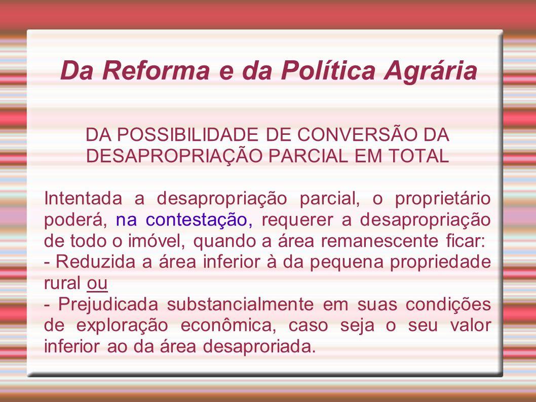 Da Reforma e da Política Agrária DA POSSIBILIDADE DE CONVERSÃO DA DESAPROPRIAÇÃO PARCIAL EM TOTAL Intentada a desapropriação parcial, o proprietário p