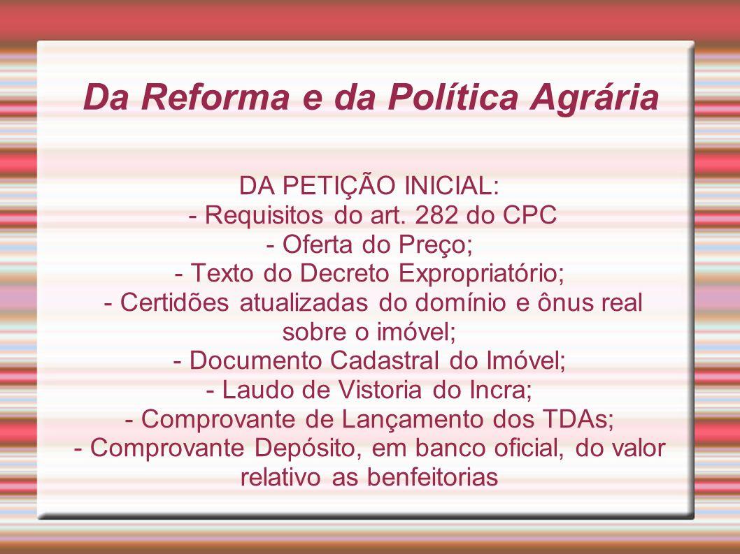 Da Reforma e da Política Agrária DA PETIÇÃO INICIAL: - Requisitos do art. 282 do CPC - Oferta do Preço; - Texto do Decreto Expropriatório; - Certidões