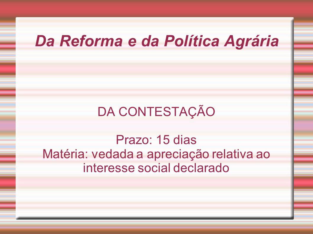 Da Reforma e da Política Agrária DA CONTESTAÇÃO Prazo: 15 dias Matéria: vedada a apreciação relativa ao interesse social declarado